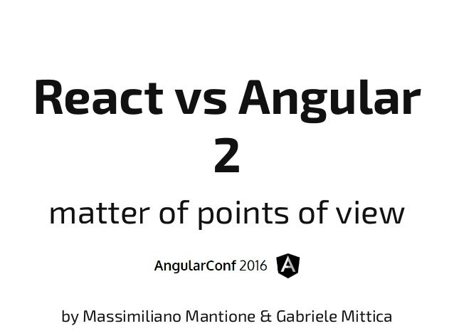 React vs Angular 2 matter of points of view by Massimiliano Mantione & Gabriele Mittica