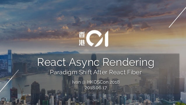 React Async Rendering Paradigm Shift After React Fiber Ivan @ HKOSCon 2018 2018.06.17 1