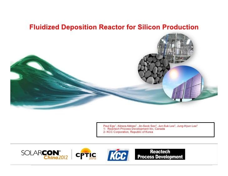 Fluidized Deposition Reactor for Silicon Production                      Paul Ege1, Alireza Abbasi1, Jin-Seok Seo2, Jun-Su...