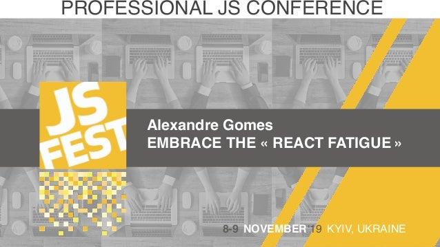 Alexandre Gomes EMBRACE THE «REACT FATIGUE» PROFESSIONAL JS CONFERENCE 8-9 NOVEMBER'19 KYIV, UKRAINE