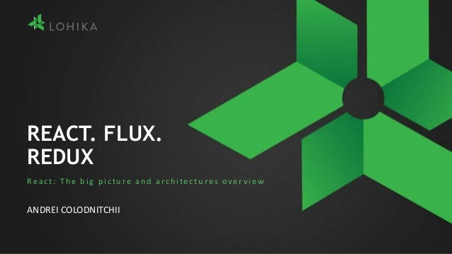 REACT. FLUX. REDUX React: The big picture and architectures over view ANDREI COLODNITCHII