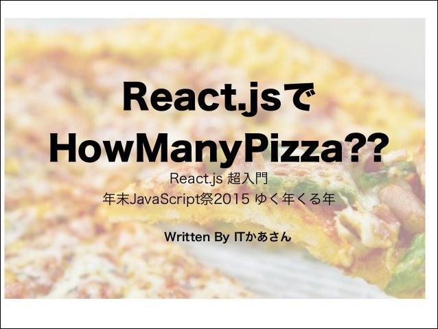 React.jsで HowManyPizza?? React.js 超入門 年末JavaScript祭2015 ゆく年くる年 Written By ITかあさん