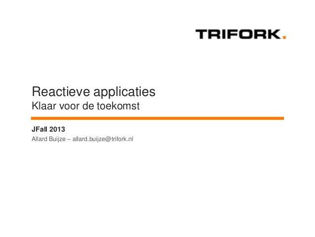 Reactieve applicaties Klaar voor de toekomst JFall 2013 Allard Buijze – allard.buijze@trifork.nl