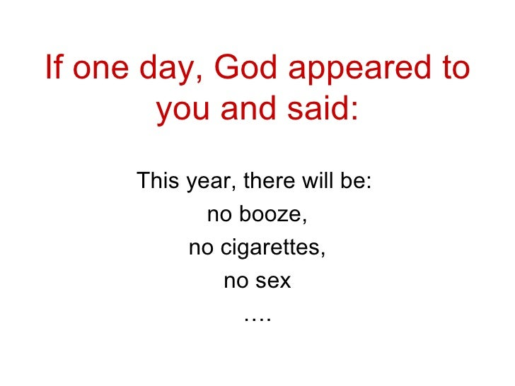If one day, God appeared to you and said : This year, there will be:  no booze , no cigarettes , no sex … .