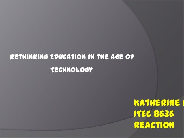 Rethinking Education in the Age of Technology Katherine H ITEC 8636 Reaction