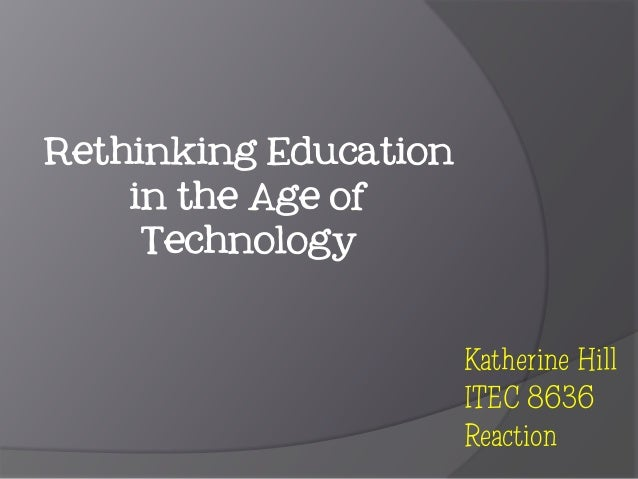 Rethinking Education in the Age of Technology Katherine Hill ITEC 8636 Reaction