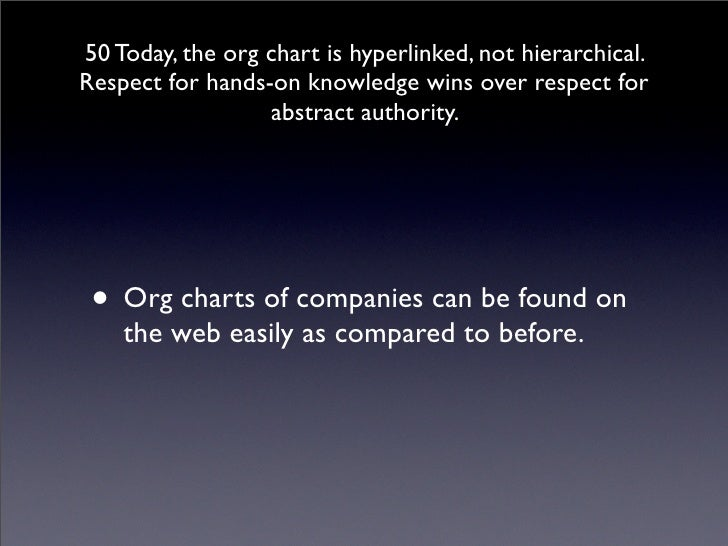 50 Today, the org chart is hyperlinked, not hierarchical. Respect for hands-on knowledge wins over respect for            ...
