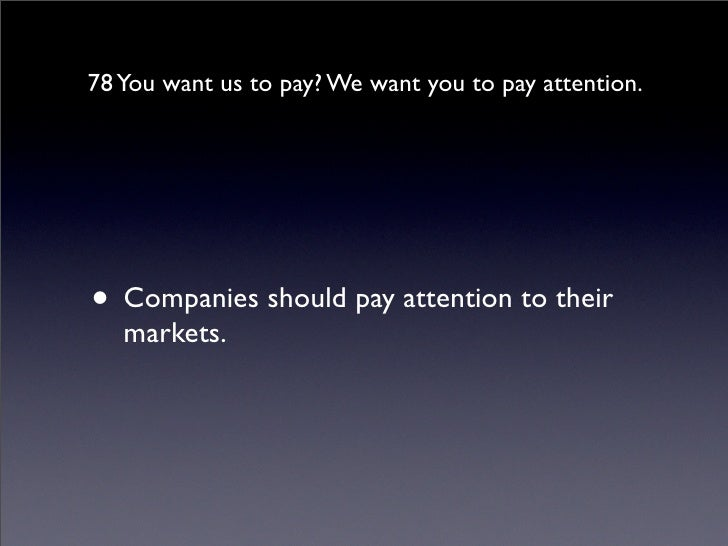 78 You want us to pay? We want you to pay attention.     • Companies should pay attention to their    markets.