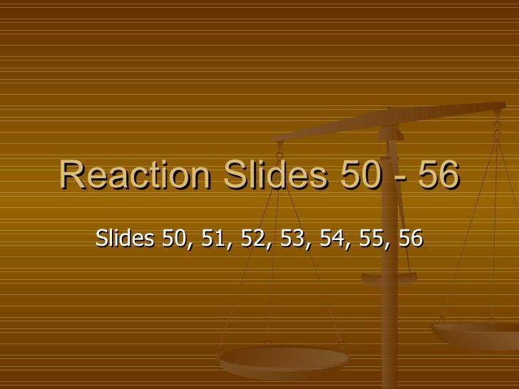 Reaction Slides 50 - 56 Slides 50, 51, 52, 53, 54, 55, 56