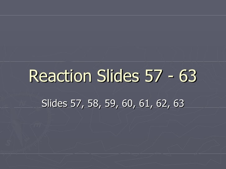 Reaction Slides 57 - 63 Slides 57, 58, 59, 60, 61, 62, 63