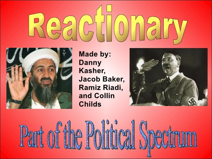 Made by: Danny Kasher, Jacob Baker, Ramiz Riadi, and Collin Childs   Reactionary Part of the Political Spectrum