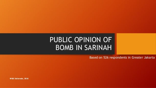PUBLIC OPINION OF BOMB IN SARINAH Based on 526 respondents in Greater Jakarta W&S Indonesia, 2016