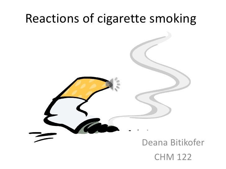Reactions of cigarette smoking                    Deana Bitikofer                      CHM 122
