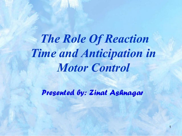1 The Role Of Reaction Time and Anticipation in Motor Control Presented by: Zinat Ashnagar