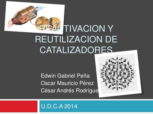 U.D.C.A 2014 REACTIVACION Y REUTILIZACION DE CATALIZADORES Edwin Gabriel Peña Oscar Mauricio Pérez César Andrés Rodríguez