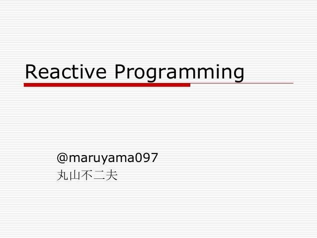 Reactive Programming  @maruyama097 丸山不二夫