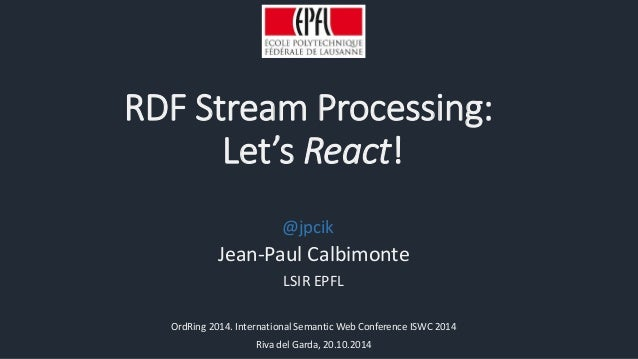 RDF Stream Processing:  Let's React!  @jpcik  Jean-Paul Calbimonte  LSIR EPFL  OrdRing 2014. International Semantic Web Co...