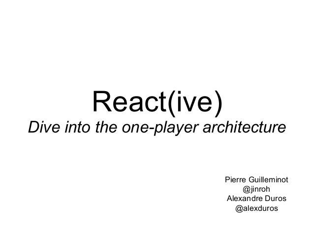 React(ive) Dive into the one-player architecture Pierre Guilleminot @jinroh Alexandre Duros @alexduros