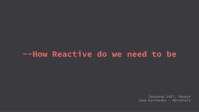 --How Reactive do we need to be Javaskop 2017, Skopje Jana Karcheska - Netcetera