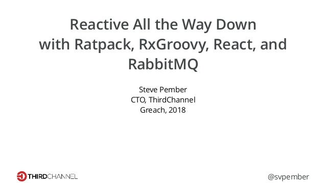 Reactive All the Way Down with Ratpack, RxGroovy, React, and RabbitMQ Steve Pember CTO, ThirdChannel Greach, 2018 @svpember