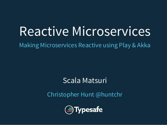 Reactive Microservices Making Microservices Reactive using Play & Akka Scala Matsuri Christopher Hunt @huntchr
