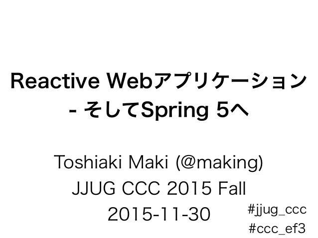 Reactive Webアプリケーション - そしてSpring 5へ Toshiaki Maki (@making) JJUG CCC 2015 Fall 2015-11-30 #jjug_ccc #ccc_ef3