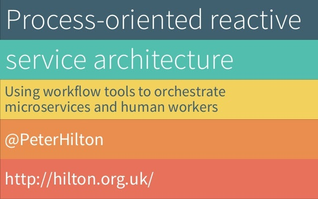 @PeterHilton http://hilton.org.uk/ Process-oriented reactive service architecture Using workflow tools to orchestrate micr...