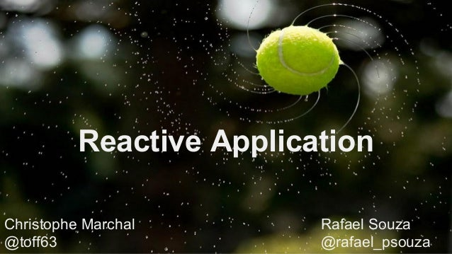 Reactive Application Christophe Marchal Rafael Souza @toff63 @rafael_psouza