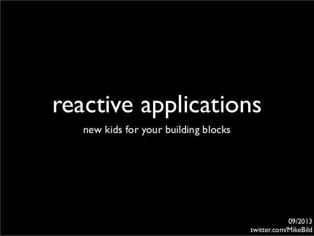 reactive applications new kids for your building blocks 09/2013 twitter.com/MikeBild