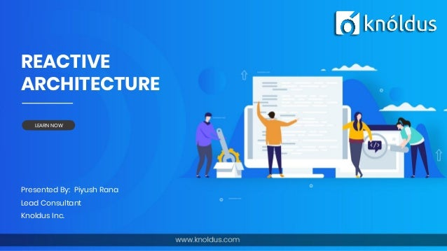 REACTIVE ARCHITECTURE Presented By: Piyush Rana Lead Consultant Knoldus Inc. LEARN NOW