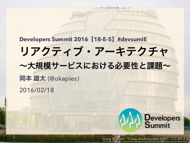 "Developers Summit 2016【18-E-5】#devsumiE リアクティブ・アーキテクチャ ∼大規模サービスにおける必要性と課題∼ 岡本 雄太 (@okapies) 2016/02/18 Greg Walters, ""Cra..."