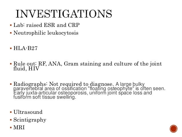  Lab: raised ESR and CRP  Neutrophilic leukocytosis  HLA-B27  Rule out: RF, ANA, Gram staining and culture of the join...