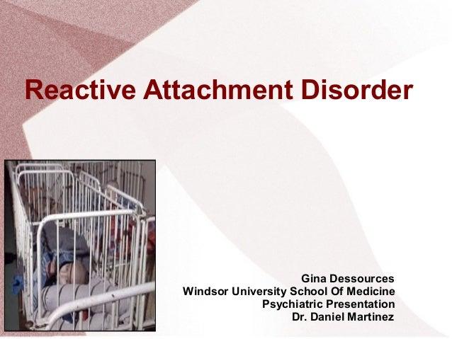 Reactive Attachment Disorder Gina Dessources Windsor University School Of Medicine Psychiatric Presentation Dr. Daniel Mar...