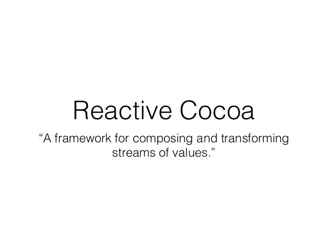 "Reactive Cocoa ""A framework for composing and transforming streams of values."""