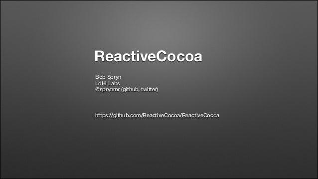 ReactiveCocoa Bob Spryn LoHi Labs @sprynmr (github, twitter) ! ! !  https://github.com/ReactiveCocoa/ReactiveCocoa