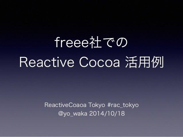 freee社での  Reactive Cocoa 活用例  ReactiveCoaoa Tokyo #rac_tokyo  @yo_waka 2014/10/18