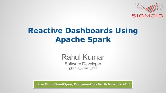 Reactive Dashboards Using Apache Spark Rahul Kumar Software Developer @rahul_kumar_aws LinuxCon, CloudOpen, ContainerCon N...
