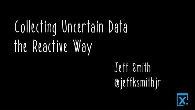 Collecting Uncertain Data the Reactive Way Jeff Smith @jeffksmithjr