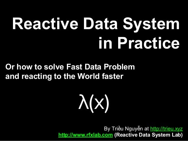 Reactive Data System in Practice Or how to solve Fast Data Problem and reacting to the World faster By Triều Nguyễn at htt...
