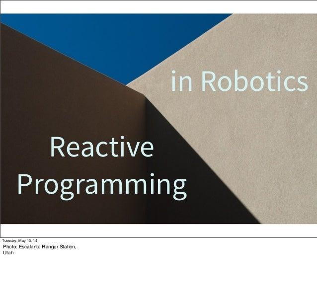 Reactive Programming in Robotics Tuesday, May 13, 14 Photo: Escalante Ranger Station, Utah.