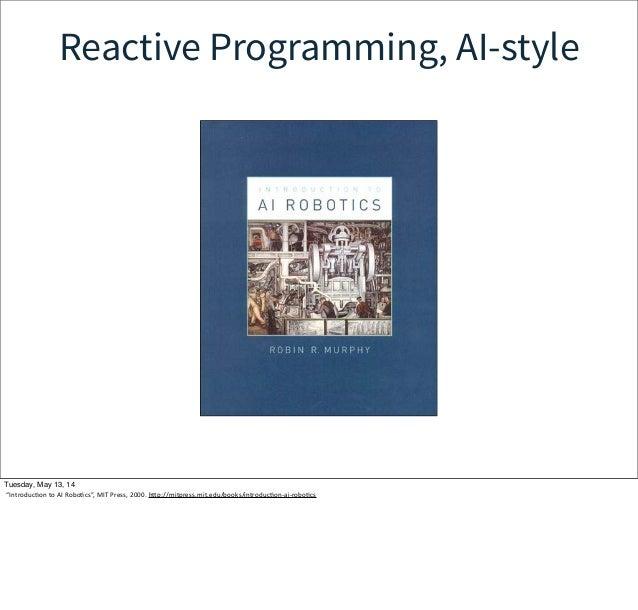"Reactive Programming, AI-style Tuesday, May 13, 14 ""IntroducWon to AI RoboWcs"", MIT Press, 2000. hcp://mitpress.mit..."