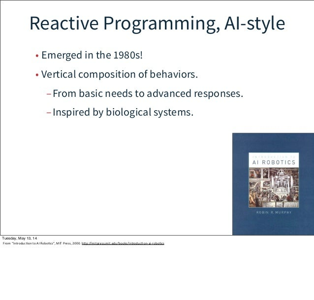 Reactive Programming, AI-style • Emerged in the 1980s! • Vertical composition of behaviors. –From basic needs to advanced ...