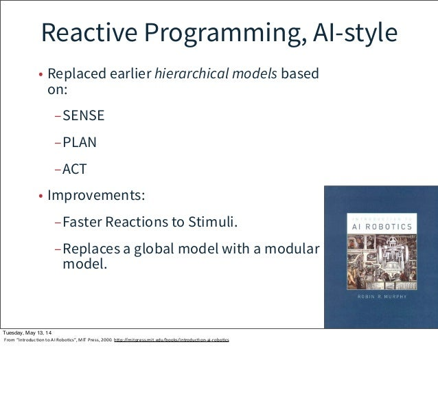 Reactive Programming, AI-style • Replaced earlier hierarchical models based on: –SENSE –PLAN –ACT • Improvements: –Faster ...