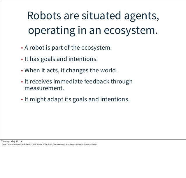 Robots are situated agents, operating in an ecosystem. • A robot is part of the ecosystem. • It has goals and intentions. ...