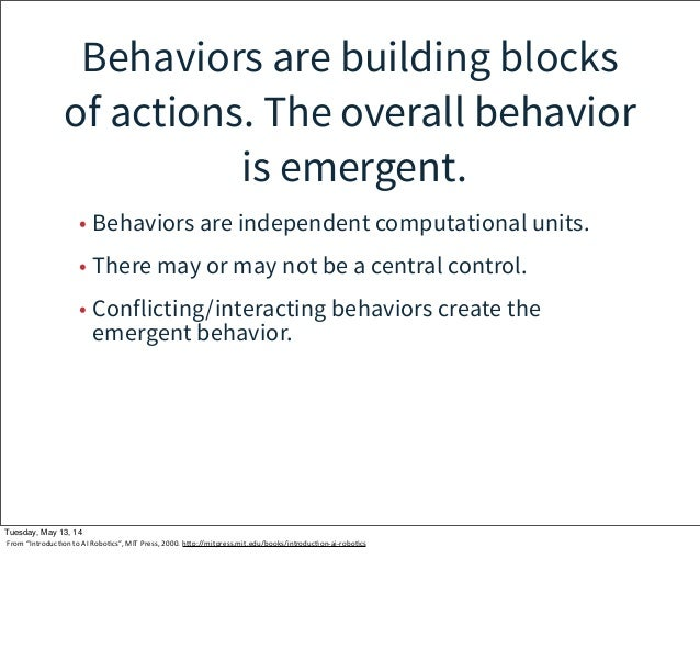Behaviors are building blocks of actions. The overall behavior is emergent. • Behaviors are independent computational unit...