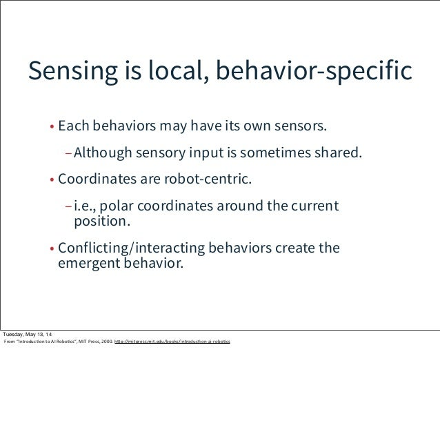 Sensing is local, behavior-specific • Each behaviors may have its own sensors. –Although sensory input is sometimes shared...