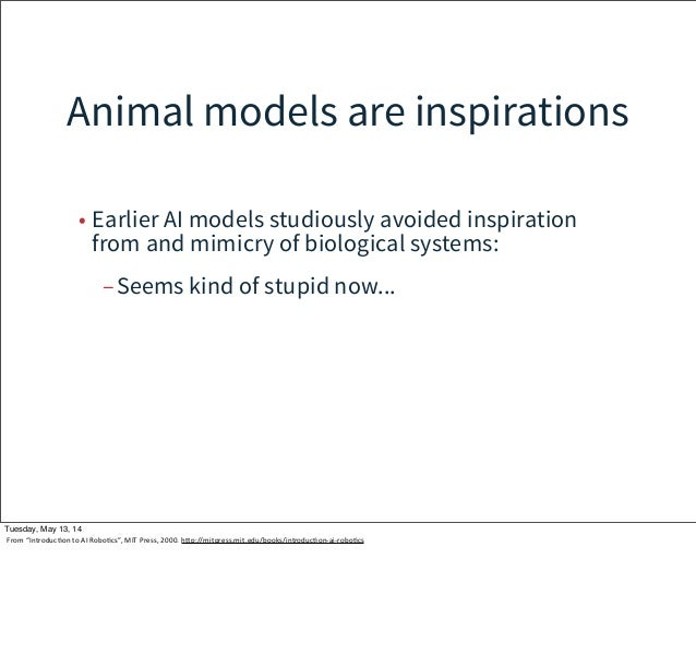 Animal models are inspirations • Earlier AI models studiously avoided inspiration from and mimicry of biological systems: ...