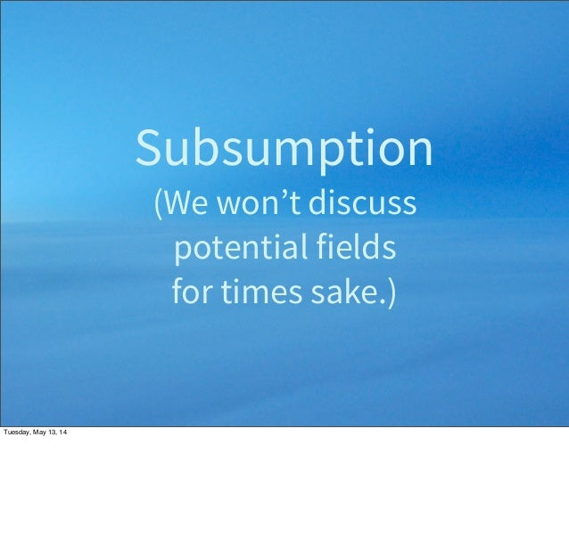 Subsumption (We won't discuss potential fields for times sake.) Tuesday, May 13, 14