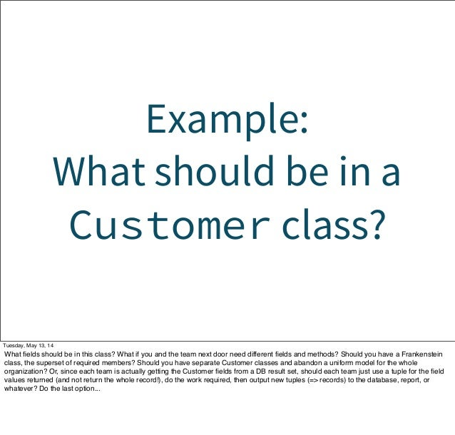 Example: What should be in a Customer class? Tuesday, May 13, 14 What fields should be in this class? What if you and the t...