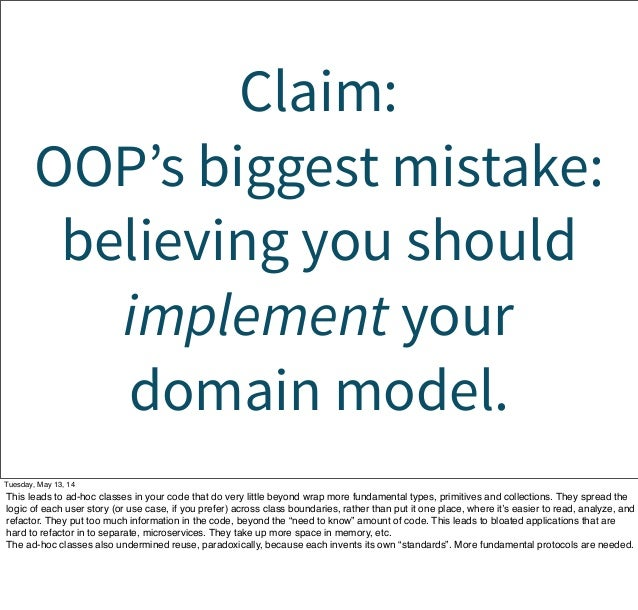 Claim: OOP's biggest mistake: believing you should implement your domain model. Tuesday, May 13, 14 This leads to ad-hoc c...
